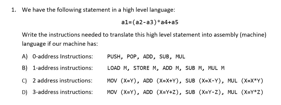 1. We have the following statement in a high level language: a1- (a2-a3) *a4+a5 Write the instructions needed to translate this high level statement into assembly (machine) language if our machine has: A) 0-address Instructions: PUSH, POP, ADD, SUB, MUL B) 1-address instructions LOAD M, STORE M, ADD M, SUB M, MUL M C) 2 address instructions MOV (X-Y), ADD (X-X+Y), SUB (X-X-Y), MUL (XEX*Y) D) 3-address instructions: MOV (X-Y), ADD (X-Y+Z), SUB (X-Y-Z), MUL (X-Y*Z)
