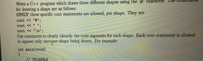 Write a C++ program which draws three different shapes using the character. I ne constrains for drawing a shape are as follows: ONLY three specific cout statements are allowed, per shape. They are cout << cout <<. cout << ; Use comments to clearly identify the code segments for each shape. Each cout statement is allowed to appear only oncexper shape being drawn. For example: int main(void) / TRIANGLE