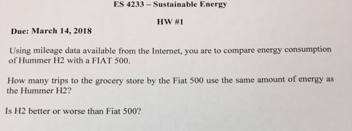 ES 4233- Sustainable Energy HW #1 Due: March 14, 2018 Using mileage data available from the Internet, you are to compare energy consumption of Hummer H2 with a FIAT 500. tev imampetiert h geusth am a s cnrya Is H2 better or worse than Fiat 500?