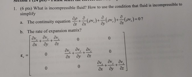 1. (6 pts) Wh at is incompressible fluid? How to use the condition that fluid is incompressible to simplify a. The continuity equation ap +-(m.)+ b. The rate of expansion matrix? -(pv.)+ (pvz)-07 av, ov, av ax y ôz 0 ox y z