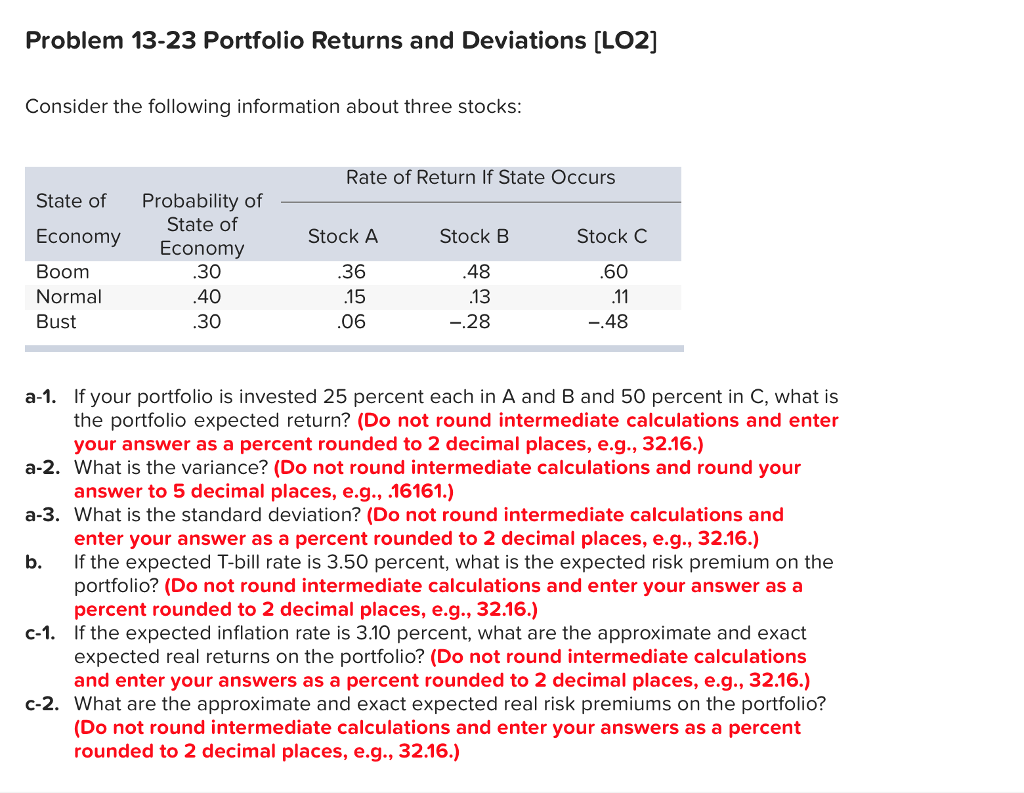 Problem 13-23 Portfolio Returns and Deviations [L02] Consider the following information about three stocks Rate of Return If State Occurs State of Probability of Economy Economy Boom Normal Bust State of Stock A 30 40 30 .36 15 06 Stock B 48 13 28 Stock C 60 48 a-1. If your portfolio is invested 25 percent each in A and B and 50 percent in C, what is the portfolio expected return? (Do not round intermediate calculations and enter your answer as a percent rounded to 2 decimal places, e.g., 32.16.) a-2. What is the variance? (Do not round intermediate calculations and round your a-3. What is the standard deviation? (Do not round intermediate calculations and b. If the expected T-bill rate is 3.50 percent, what is the expected risk premium on the answer to 5 decimal places, e.g., .16161.) enter your answer as a percent rounded to 2 decimal places, e.g., 32.16.) portfolio? (Do not round intermediate calculations and enter your answer as a percent rounded to 2 decimal places, e.g., 32.16.) c-1. If the expected inflation rate is 3.10 percent, what are the approximate and exact expected real returns on the portfolio? (Do not round intermediate calculations and enter your answers as a percent rounded to 2 decimal places, e.g., 32.16.) c-2. What are the approximate and exact expected real risk premiums on the portfolio? (Do not round intermediate calculations and enter your answers as a percent rounded to 2 decimal places, e.g., 32.16.)