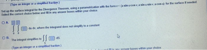 (Type an integer or a simplified fraction) Set up the surface integral for the Divergence Theorem, using a parametrization with the formr (a sin u cosv a sin u sin v a cos u for the surface if needed Select the correct choice below and fidl in any answer boxes within your choice a tho du dv, where the integrand does not simplitfy to a constant ( OBTga simpo ов. (Type an integer or a simplified fraction) d G in anu answer boxes within your choice