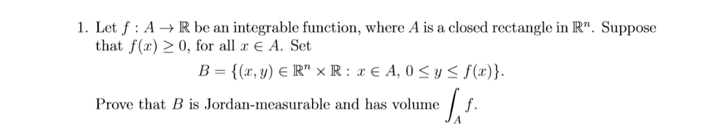 1. Let f : A → R be an integrable function, where A is a closed rectangle in R. Suppose that f(x) > 0, for all x A. Set B = {(x, y) E Rn x R : x E A, 0 y f(x)) Prove that B is Jordan-measurable and has volume / f