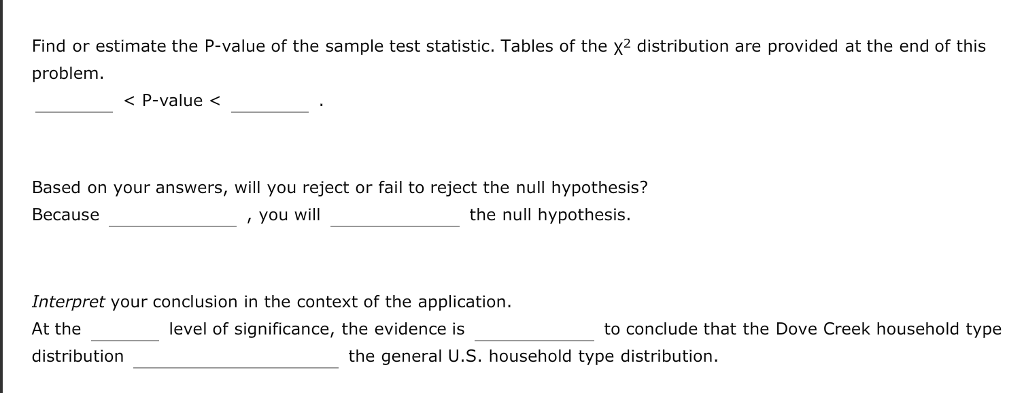 Find or estimate the P-value of the sample test statistic. Tables of the x2 distribution are provided at the end of this problem < P-value< Based on your answers, will you reject or fail to reject the null hypothesis? Because you will the null hypothesis. Interpret your conclusion in the context of the application. At the distribution level of significance, the evidence is to conclude that the Dove Creek household type the general U.S. household type distribution.
