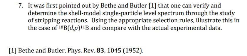 It was first pointed out by Bethe and Butler [1] that one can verify and determine the shell-model single-particle level spectrum through the study of stripping reactions. Using the appropriate selection rules, illustrate this in the case of 10B(d,p)11B and compare with the actual experimental data. 7. [1] Bethe and Butler, Phys. Rev. 83, 1045 (1952).
