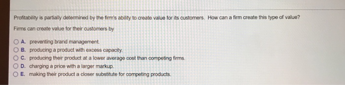 How can a firm create this type of value? Profitability is partially determined by the firms ability to create value for its customers. Firms can create value for their customers by O A. preventing brand management O B. producing a product with excess capacity ° C. producing their product at a lower average cost than competing firms. O D. charging a price with a larger markup. OE. making their product a closer substitute for competing products