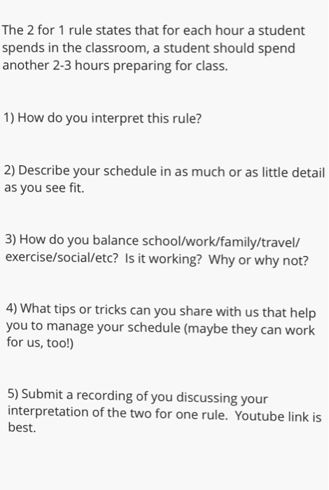 The 2 for 1 rule states that for each hour a student spends in the classroom, a student should spend another 2-3 hours preparing for class. 1) How do you interpret this rule? 2) Describe your schedule in as much or as little detail as you see fit. 3) How do you balance school/work/family/travel/ exercise/social/etc? Is it working? Why or why not? 4) What tips or tricks can you share with us that help you to manage your schedule (maybe they can work for us, too!) 5) Submit a recording of you discussing your interpretation of the two for one rule. Youtube link is best.