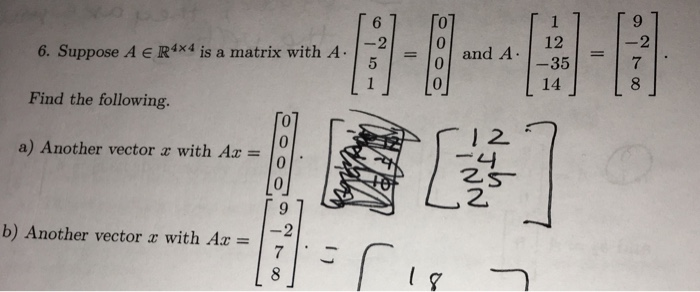 6. Suppose A e R 4x4 is a matrix with A Find the following. a) Another vector r with Az b) Another vector with Az 12 and A -35 -4