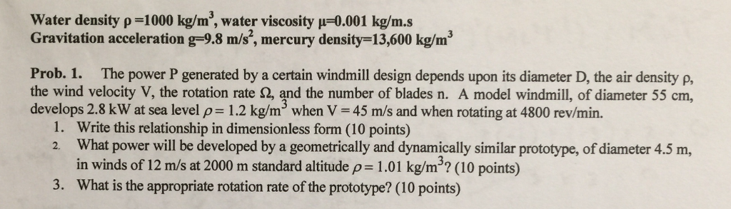 Water density p-1000 kg/m3, water viscosity p-0.001 kg/m.s Gravitation acceleration g-9.8 m/s, mercury density-13,600 kg/m3 Prob. 1. The power P generated by a certain windmill design depends upon its diameter D, the air density p, the wind velocity V, the rotation rate Ω, and the number of blades n. A model windmill, of diameter 55 cm, develops 2.8 kW at sea level p-1.2 kg/m3 when V-45 m/s and when rotating at 4800 rev/min. 1. 2. Write this relationship in dimensionless form (10 points) What power will be developed by a geometrically and dynamically similar prototype, of diameter 4.5 m, in winds of 12 m/s at 2000 m standard altitude p 1.01 kg/m32 (10 points) What is the appropriate rotation rate of the prototype? (10 points) 3.