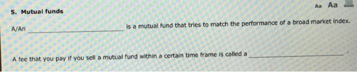 5. Mutual funds Aa Aa A/An is a mutual fund that tries to match the performance of a broad market index. A fee that you pay if you sell a mutual fund within a certain time frame is called a