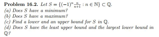 Problem 16.2. Let S-{(-1)-: n E N} Q (a) Does S have a minimum? (b) Does S have a marimum? (c) Find a lower and an upper bound for S in Q (d) Does S have the least upper bound and the largest lower bound in Q?