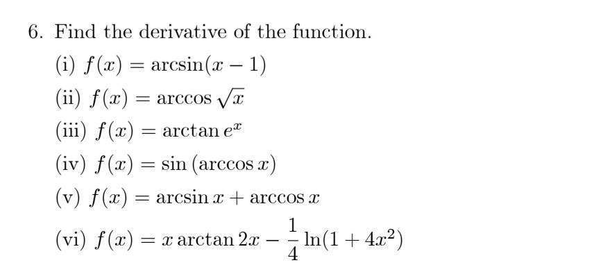 6. Find the derivative of the function., (i) f (x)- arcsin(x - 1) (ii f(x)arccos Va (iii) f(x) = arctan ez (iv) f(x) = sin (arccos x) (v) f(x) = arcsin x + arccos x (vi) f(x) = x arctan 2x--In (1 + 4x2)
