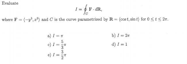 Evaluate where F-(-уз,H) and C is the curve parametrized by R-(cost, sint) for 05 t 2T. b) 1 = 2π d) 1 = 1 c) เรั้
