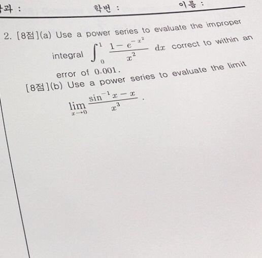 학번 : 이름 : 2. [8점)( a) Use a power series to evaluate the improper integral dr correct to within an error of 0.001 es to evaluate the limit [8점)(b) Use a power seri sin 1x-r lim エー+0 3