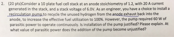 2. (20 pts)Consider a 10 plate fuel cell stack at an anode stoichiometry of 1.2, with 20 A current generated in the stack, and a stack voltage of 6.0V. As an engineer, you have a choice to install a recirculationpump.to recycle the unused hydrogen from the anode exhaust back into the anode, to increase the effective fuel utilization to 100%. However, the pump required 60 w of parasitic power to operate continuously. Is installation of the pump justified? Please explain. At what value of parasitic power does the addition of the pump become unjustified?