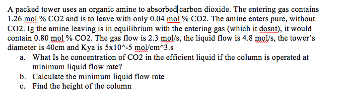 A packed tower uses an organic amine to absorbed carbon dioxide. The entering gas contains 1.26 mo1 % CO2 and is to leave with only 0.04 mol % CO2. The amine enters pure, without CO2. Ig the amine leaving is in equilibrium with the entering gas (which it dosnt), it would contain 0.30 mol% CO2. The gas flow is 2.3 mols, the liquid flow is 4.8 mol/s, the towers diameter is 40cm and Kya is 5x10*-5 mol/cm*3.s cient liquid if the colu minimum liquid flow rate? b. Calculate the minimum liquid flow rate c. Find the height of the column