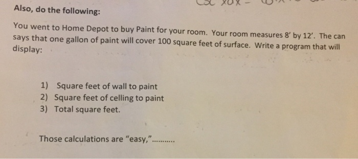 Also, do the following: You went to Home Depot to buy Paint for your room. Your room measures 8 by 12. The can says that one gallon of paint will cover 100 square feet of surface. Write a program that will display: 1) Square feet of wall to paint 2) Square feet of celling to paint 3) Total square feet.