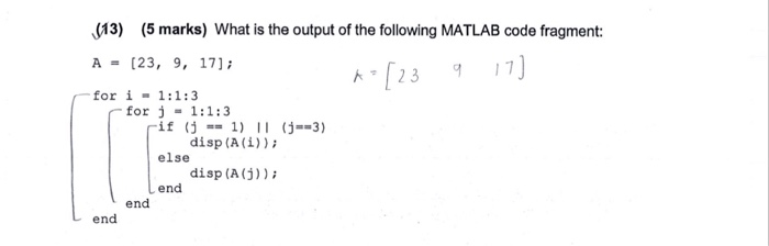 (13) (5 marks) What is the output of the following MATLAB code fragment: A= [23, 9, 17); for i 1:1:3 ト[23 9-7] for = 1:1:3 j if else 1) II (j=-3) (j disp (A (i)) - disp (A (j)) end end end