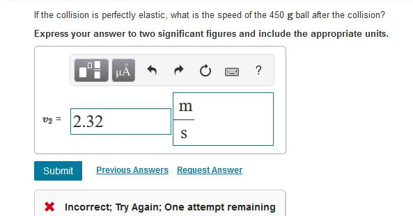 If the collision is perfectly elastic, what is the speed of the 450 g ball after the collision? Express your answer to two si