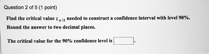 Question 2 of 5 (1 point) Find the critical value Za/2 needed to construct a confidence interval with level 90%. Round the answer to two decimal places. The critical value for the 90% confidence level is)