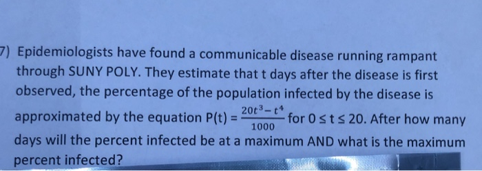 7) Epidemiologists have found a communicable disease running rampant through SUNY POLY. They estimate that t days after the disease is first observed, the percentage of the population infected by the disease is approximated by the equation P(t)- 20t3 t4 1000 20. After how mary days will the percent infected be at a maximum AND what is the maximum percent infected?