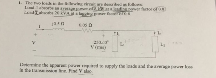 1. The two loads in the following circuit are described as follows Load-1 absorbs an average power of & kW at a leading Load-L absorbs 20 kVA at a lagging power factor of 0 6 j0.5 Ω 0.05 Ω 12 25020 L V (rms) し2 Determine the apparent power required to supply the loads and the average power loss in the transmission line. Find V also