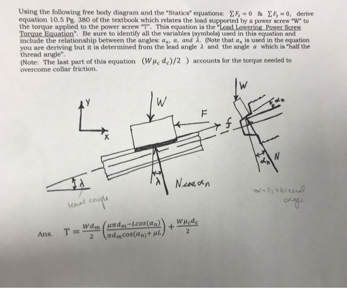 Using the following free body diagram and the Statics equations: Σκ,-0 & Σ5-0, derive equation 10.5 Pg. 380 of the textbook which relates the load supported by a power screw W to the torque applied to the power screw T. This equation is the Load Lowering Power Screw . Be sure to identify all the variables (symbols) used in this equation and include the relationship between the angles: α, α, and λ. (Note that α, is used in the equation you are deriving but it is determined from the lead angle λ and the angle a which is half the thread angle (Note: The last part of this equation (We dc)/2) accounts for the torque needed to overcome collar friction.