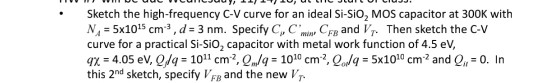 .Sketch the high-frequency C-V curve for an ideal Si-SiO2 MOS capacitor at 300K with N,-5x1015 cm -3 , d:3 nm. Specify C, Cnii, CFB and IT. Then sketch the C-V curve for a practical Si-sio2 capacitor with metal work function of 4.5 ev, qχ-4.05 ev, Q/4 ; 1011 cm?, QuM : 1010 cm., Qo/4-5x1010 cm-2 and Q, -0. In this 2nd sketch, specify VF and the new V