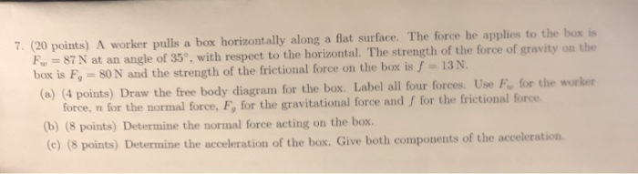 (20 points) A worker pulls a box horizontally along a flat surface. The force he applies to the box is F, = 87 N at an angle