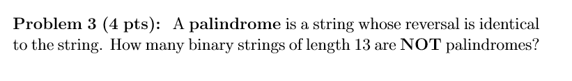 Problem 3 (4 pts): A palindrome is a string whose reversal is identical to the string. How many binary strings of length 13 a