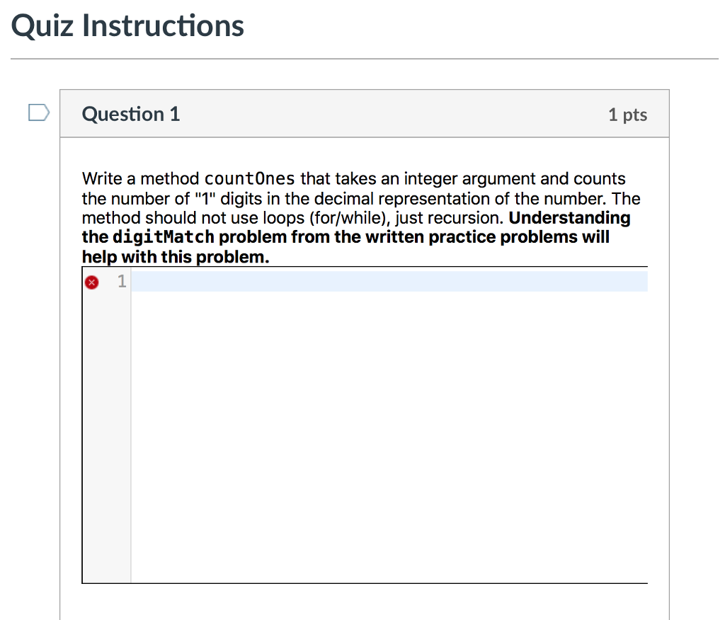 Quiz Instructions D Question 1 1 pts Write a method countOnes that takes an integer argument and counts the number of 1 digits in the decimal representation of the number. The method should not use loops (for/while), just recursion. Understanding the digitMatch problem from the written practice problems will help with this problem. 1