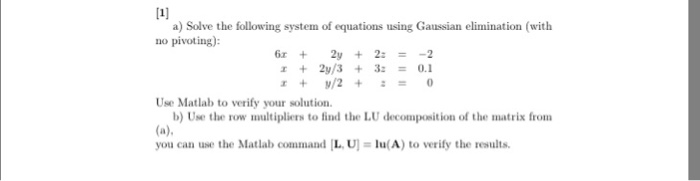 [1] a) Solve the following system of equations using Gaussian elimination (with no pivoting): 2y 22 2y/3 32 0.1 Use Matlab to verify your solution. b) Use the row multipliers to find the LU decomposition of the matrix from (a) you can use the Matlab command L.U1 u (A) to verify the results.