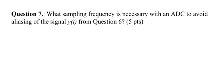 Question 7. What sampling frequency is necessary with an ADC to avoid aliasing of the signal y(t) from Question 6? (5 pts)