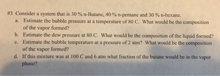 #3 Consider a system that is 30 % n-Butane, 40 % n-pentane and 30 % n-hexane. Estimate the bubble pressure at a temperature of 80 C. What would be the composition of the vapor formed? Estimate the dew pressure at 80 C. What would be the composition of the liquid formed? Estimate the bubble temperature at a pressure of 2 atm? What would be the composition of the vapor formed? If this mixture was at 100 C and 6 atm what fraction of the butane would be in the vapor phase? a. b. c. d.