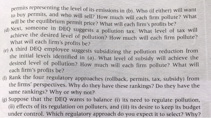 is representing the level of its emissons in (b). Who if either) will want to buy permits, and who will sell? How much will each firm pollute? What will be the equilibrium permit price? What will each firms profits be? d) Next, someone in DEQ suggests a pollution tax. What level of tax will rm pollute? d) achieve the desired level of pollution? How much will each fi What will each firms profits be? e) A third DEQ employee suggests subsidizing the pollution reduction from the ntial levels identified in (a), What level of subsidy will achieve the desired level of pollution? How much will each firm pollute? What will each firms profits be? (f) Rank the four regulatory approaches (rollback, permits, tax, subsidy) from the firms perspectives. Why do they have these rankings? Do they have the same rankings? Why or why not? 8) Suppose that the DEQ wants to balance (i) its need to regulate pollution, (ii) effects of its regulation on polluters, and (iii) its desire to keep its budget under control. Which regulatory approach do you expect it to select? Why?