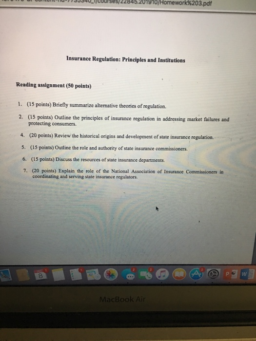 osoricourses / 22 845.201 g10 / Homework %203.pdf Insuranee Regulation: Principles and Institutions Reading assignment (50 points) 1. (15 points) Briefly summarize altermative theories of regulation 2. (15 points) Outline the principles of insurance regulation in addressing market failures and protecting consumers. 4. (20 points) Review the historical origins and development of state insurance regulation. 5. (15 points) Outline the role and authority of state insurance commissioners. 6. (15 points) Discuss the resources of state insurance departments. 7. (20 points) Explain the role of the National Association of Insurance Commissioners in coordinating and serving state insurance regulators. 8