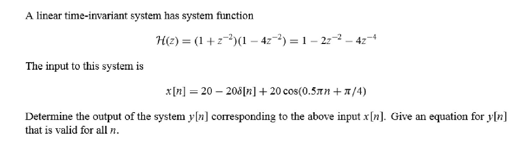 A linear time-invariant system has system function H(z) = (1+2-2)(1-47-2)-1-2t-2-42-4 The input to this system is x [n] = 20-208[n] + 20 cos(0.STn + π/4) Determine the output of the system y[n] corresponding to the above input x [n]. Give an equation for y[n] that is valid for alln