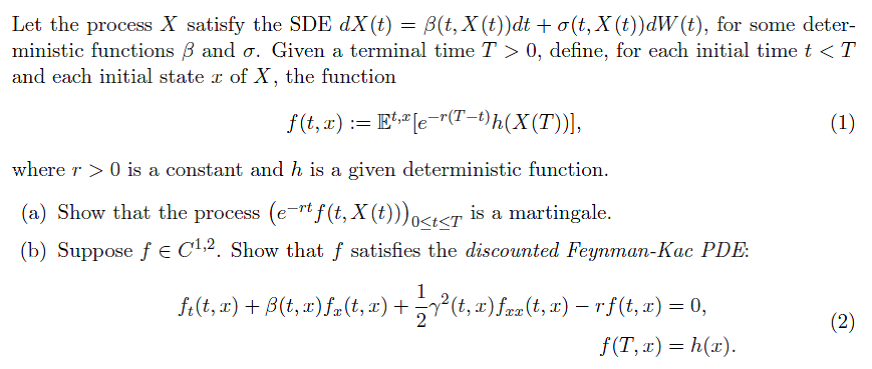 Let the process X satisfy the SDE dx(t)-3(t, X(t))dt +o(t, X(t))dW(t), for some deter- ministic functions β and σ. Given a terminal time T > 0, define, for each initial time t < T and each initial state r of X, the function f(t,r) := EME-r(T-t)h(X(T)). where r 0 is a constant and h is a given deterministic function (a) Show that the process (e* f(t, X (toter is a martingale. (b) Suppose f e C12. Show that f satisfies the discounted Feymman-Kac PDE 0<t<T f(T,r) h(x)