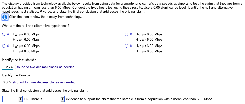 The display provided from technology available below results from using data for a smartphone carriers data speeds at airports to test the claim that they are from a population having a mean less than 6.00 Mbps. Conduct the hypothesis test using these results. Use a 0.05 significance level. Identify the null and alternative hypotheses, test statistic, P-value, and state the final conclusion that addresses the original claim 1 Click the icon to view the display from technology What are the null and alternative hypotheses? A. Ho : μ-6.00 Mbps H1:H6.00 Mbps C. Ho: -6.00 Mbps H1 : 6.00 Mbps B. Ho: H: D. Ho: H1 : -6.00 Mbps >6.00 Mbps < 6.00 Mbps 6.00 Mbps Identify the test statistic. -2.74 (Round to two decimal places as needed.) Identify the P-value 0.005 (Round to three decimal places as needed.) State the final conclusion that addresses the original claim. Ho. There is Vevidence to support the claim that the sample is fro a population with a mean less than 6.00 Mbps