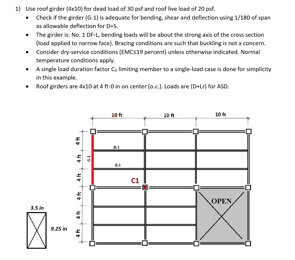1) Use roof girder (4x10) for dead load of 30 psf and roof live load of 20 psf. Check if the girder (G-1) is adequate for bending, shear and deflection using 1/180 of span as allowable deflection for D+S The girder is: No. 1 DF-L, bending loads will be about the strong axis of the cross section (load applied to narrow face). Bracing conditions are such that buckling is not a concern. . » . Consider dry-service conditions (EMCS19 percent) unless otherwise indicated. Normal . A single load duration factor Co limiting member to a single-load case is done for simplicity . Roof girders are 4x10 at 4 ft-0 in on center (o.c.). Loads are (D+Lr) for ASD temperature conditions apply in this example 10 ft 10 ft 10 ft B-1 B-1 C1 OPEN 3.5 in 9.25 in