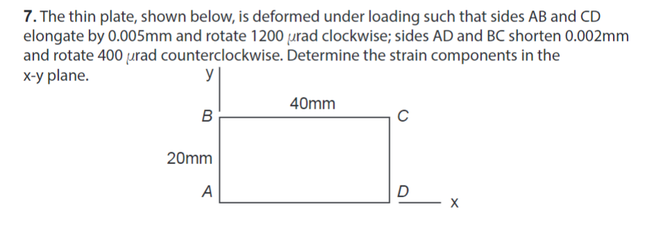 . The thin plate, shown below, is deformed under loading such that sides AB and CD elongate by 0.005mm and rotate 1200 urad clockwise; sides AD and BC shorten 0.002mm and rotate 400 μrad counterclockwise. Determine the strain components in the x-y plane. 40mm 20mm
