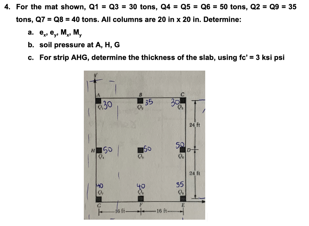 4. For the mat shown, Q1Q3 30 tons, Q4Q5Q650 tons, Q2 Q9 35 tons, Q7 Q8-40 tons. All columns are 20 in x 20 in. Determine: a. e, ey,M., M, b. soil pressure at A, H, G c. For strip AHG, determine the thickness of the slab, using fc 3 ksi psi 24,ft 5o Q. 24 ft 35 0% HO 6 ft 16 ft