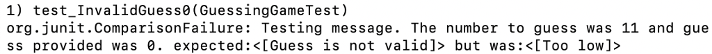1) test_InvalidGuess0(GuessingGameTest) org.junit.ComparisonFailure: Testing message. The number to guess was 11 and gue ss provided was 0. expected :<[Guess is not valid]> but was:〈[Too low]>