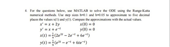 4. For the questions below, use MATLAB to solve the ODE using the Runge-Kutta numerical methods. Use step sizes h-0.1 and h-0.05 to approximate to five decimal places the values x(1) and y(1). Compare the approximations with the actual values x, = x + 2y y, = x + e-t x(0) = 0 y(0) = 0