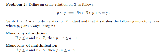 Problem 2: Define an order relation on Z as follows: Verify that is an order relation on Z indeed and that it satisfies the following monotony laws, where p,q are always integers Monotony of addition if p qand r є z, then p + r q+r. Monotony of multiplication Ifp qand r є N, then p . n-q-n.