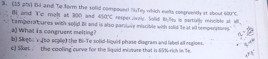 3. (15 pts) Bi and Te.form the solid compound i2Te which melts congruently at about 600 c. Bi and Te melt at 300 and 450*C re
