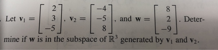2 -4 Let v! = | 3 | , v2 = 1-5 | , and w = | 2 | . Deter- mine if w is in the subspace of R generated by vi and v2.