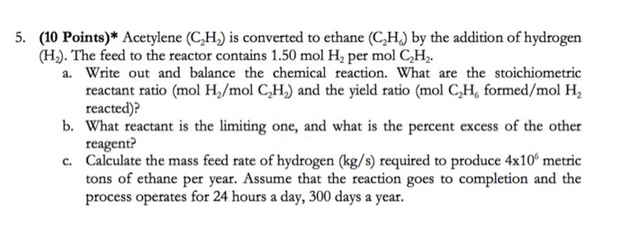 5. (10 Points)* Acetylene (CH) is converted to ethane (CH) by the addition of hydrogen a. Write out and balance the chemical reaction. What are the stoichiometric reactant ratio (mol H2/mol C,H) and the yield ratio (mol CH, formed/mol H2 b. What reactant is the limiting one, and what is the percent excess of the other c. Calculate the mass feed rate of hydrogen (kg/s) required to produce 4x10 metric (Hz). The feed to the reactor contains 1.50 mol H, per mol C2H2. reacted)? reagent? tons of ethane per year. Assume that the reaction goes to completion and the process operates for 24 hours a day, 300 days a year.