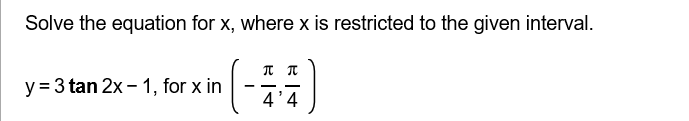 Solve the equation for x, where x is restricted to the given interval. y 3 tan 2x- 1, for x irn 44