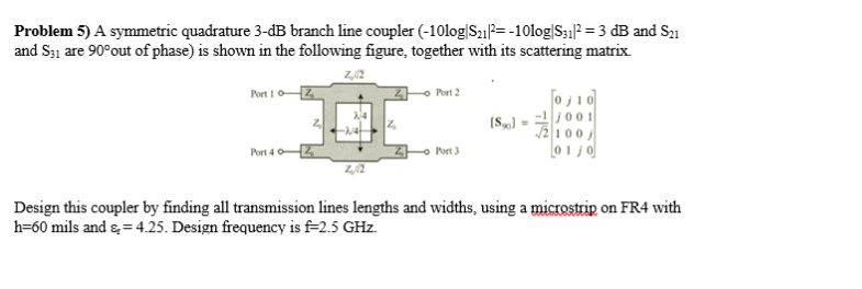 Problem 5) A symmetric quadrature 3-dB branch line coupler (-10log S-10log S31l 3 dB and S and S31 are 90°out of phase) is shown in the following figure, together with its scattering matrix. z,2 Port I Port 2 0j10 2100 Port 4 Port 3 2,02 Design this coupler by finding all transmission lines lengths and widths, using a microstrip on FR4 with h-60 mils and s 4.25. Design frequency is f-2.5 GHz.
